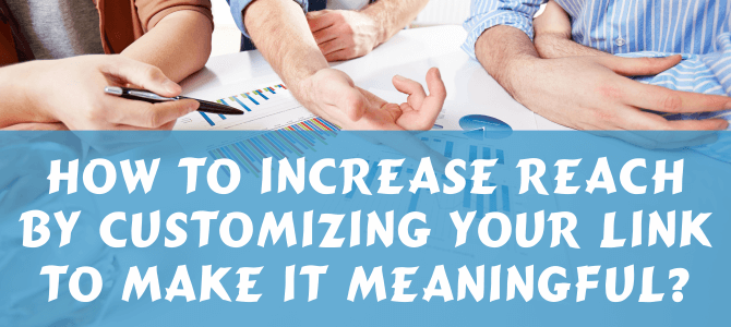 How to Increase Reach by Customizing your link to make it Meaningful?